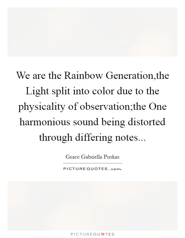 We are the Rainbow Generation,the Light split into color due to the physicality of observation;the One harmonious sound being distorted through differing notes Picture Quote #1
