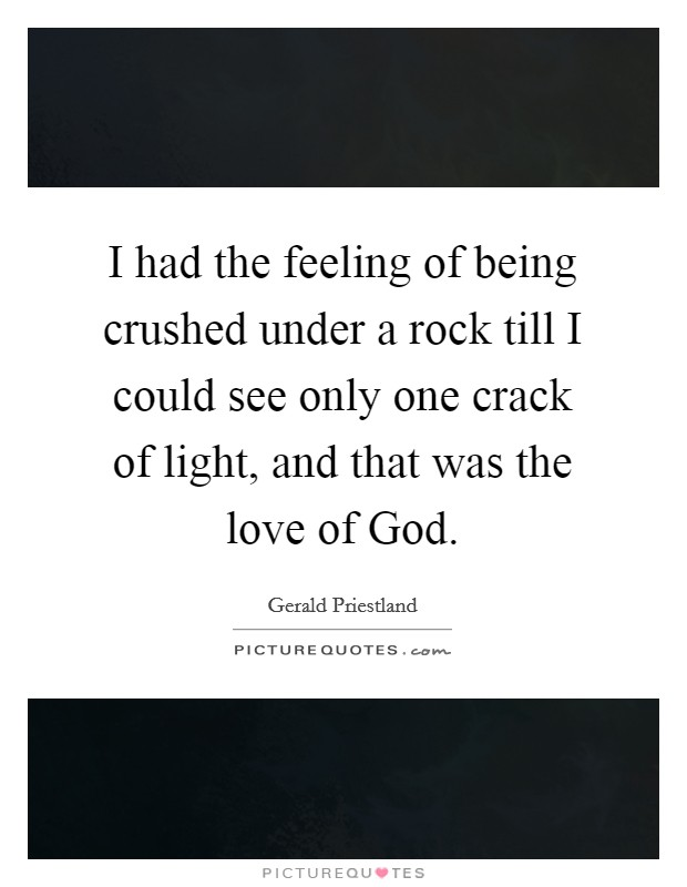 I had the feeling of being crushed under a rock till I could see only one crack of light, and that was the love of God Picture Quote #1