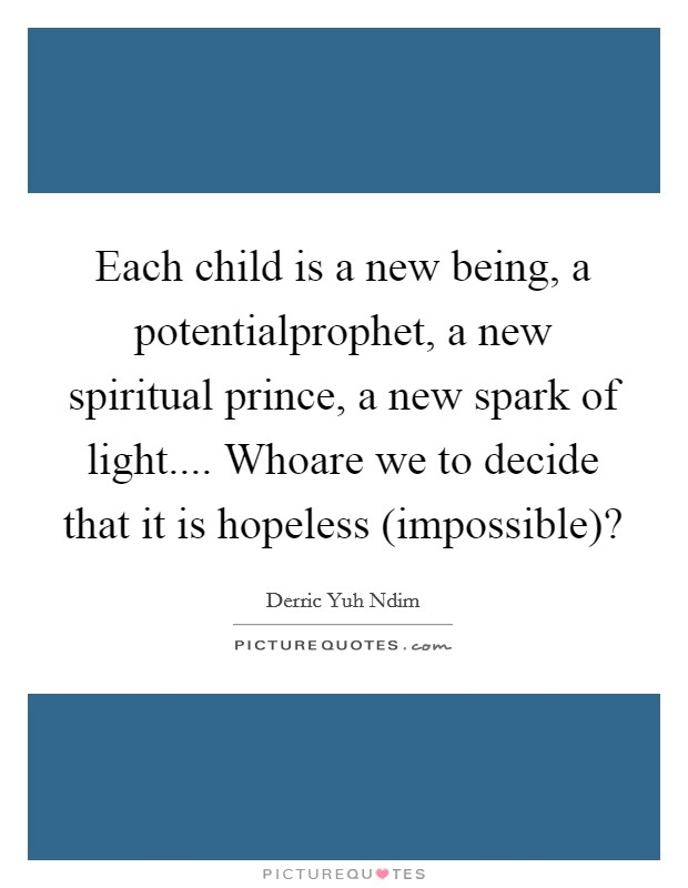 Each child is a new being, a potentialprophet, a new spiritual prince, a new spark of light.... Whoare we to decide that it is hopeless (impossible)? Picture Quote #1