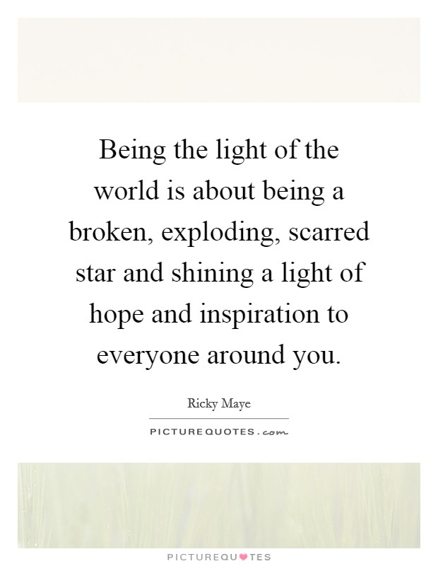 Being the light of the world is about being a broken, exploding, scarred star and shining a light of hope and inspiration to everyone around you Picture Quote #1
