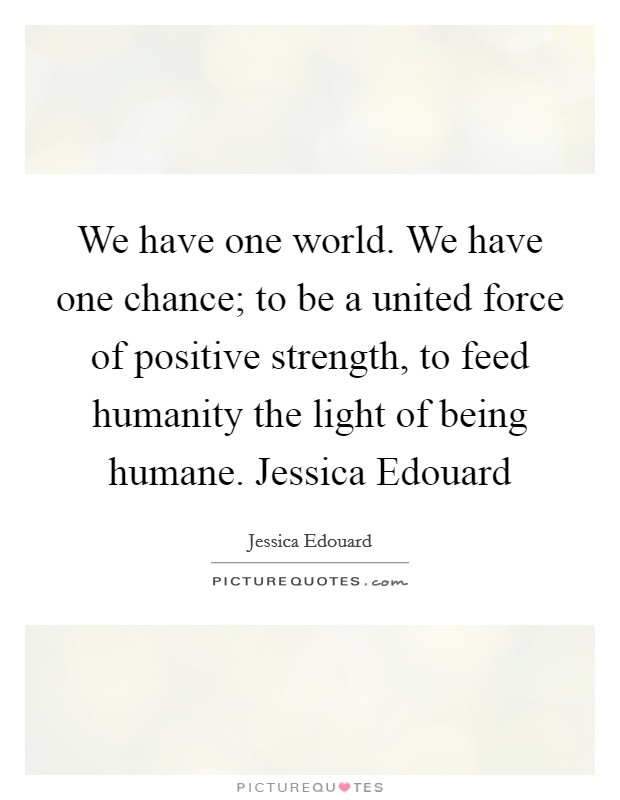 We have one world. We have one chance; to be a united force of positive strength, to feed humanity the light of being humane. Jessica Edouard Picture Quote #1