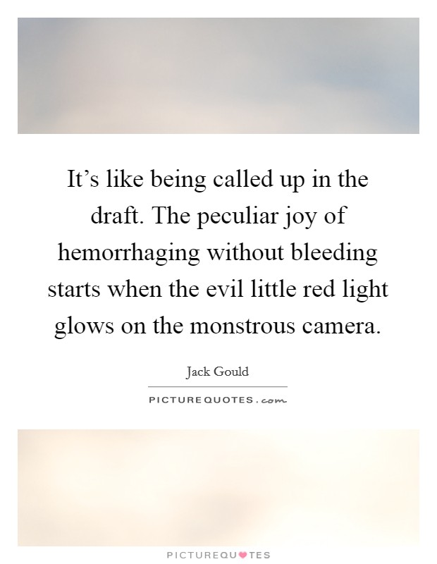 It's like being called up in the draft. The peculiar joy of hemorrhaging without bleeding starts when the evil little red light glows on the monstrous camera Picture Quote #1