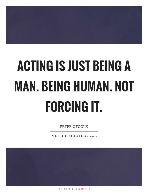 Acting is just being a man. Being human. Not forcing it. Picture Quote #1