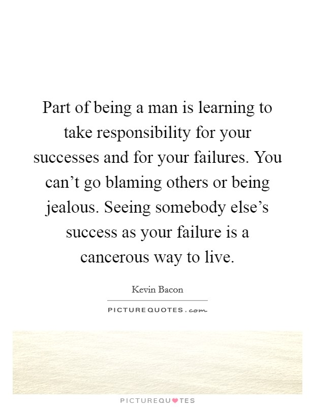 Part of being a man is learning to take responsibility for your successes and for your failures. You can't go blaming others or being jealous. Seeing somebody else's success as your failure is a cancerous way to live Picture Quote #1