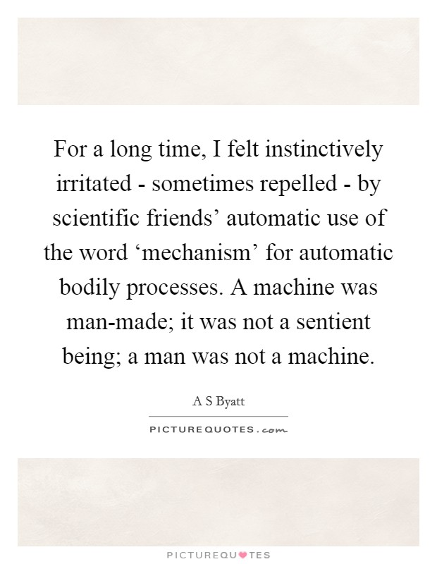 For a long time, I felt instinctively irritated - sometimes repelled - by scientific friends' automatic use of the word 'mechanism' for automatic bodily processes. A machine was man-made; it was not a sentient being; a man was not a machine Picture Quote #1
