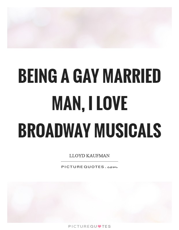 Being a gay married man, I love Broadway musicals Picture Quote #1