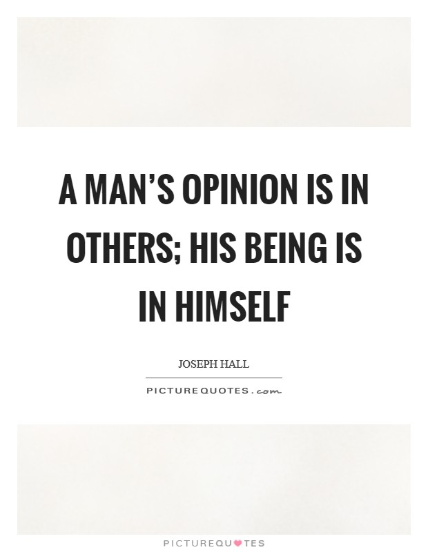 A man's opinion is in others; his being is in himself Picture Quote #1