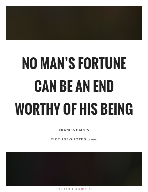 No man's fortune can be an end worthy of his being Picture Quote #1