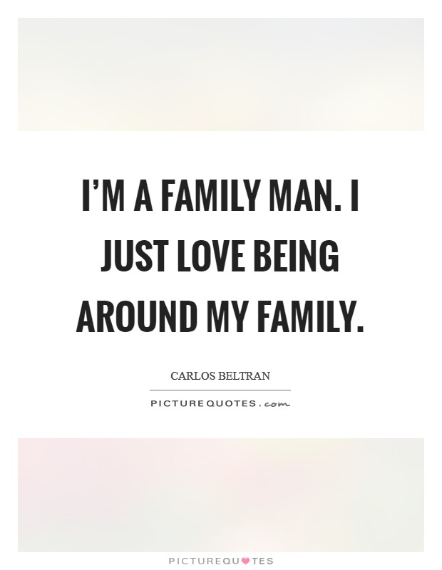 I'm a family man. I just love being around my family Picture Quote #1