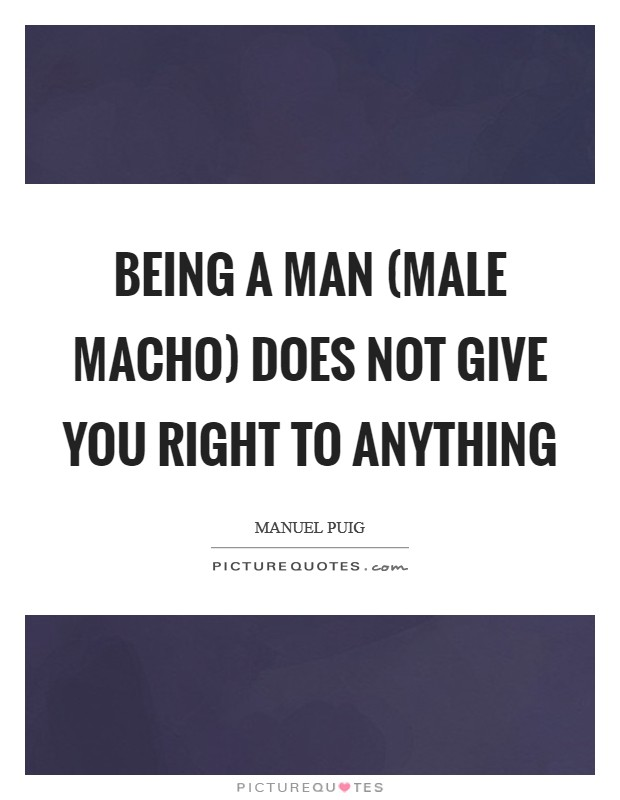 Being a man (male macho) does not give you right to anything Picture Quote #1