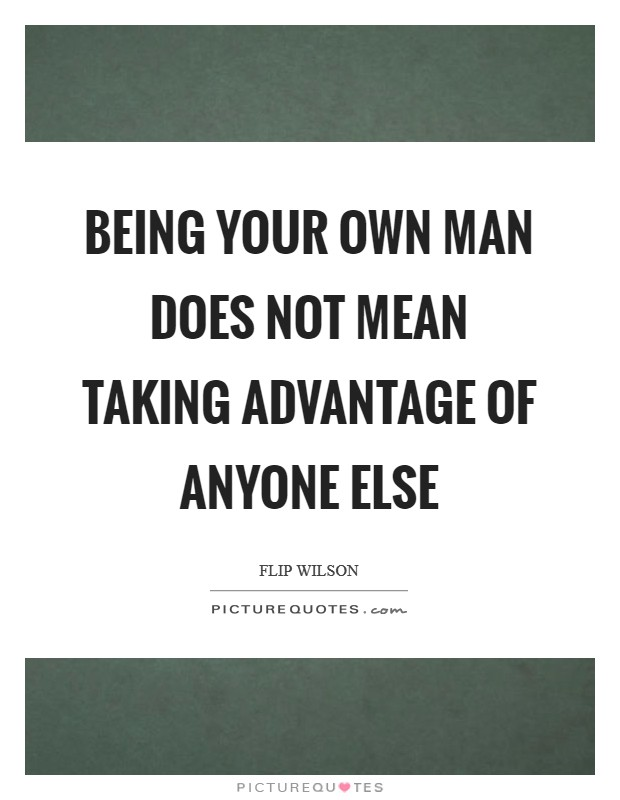 Being your own man does not mean taking advantage of anyone ...
