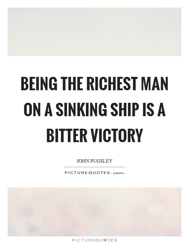 Being the richest man on a sinking ship is a bitter victory Picture Quote #1