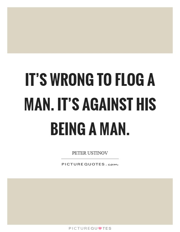 It's wrong to flog a man. It's against his being a man. Picture Quote #1