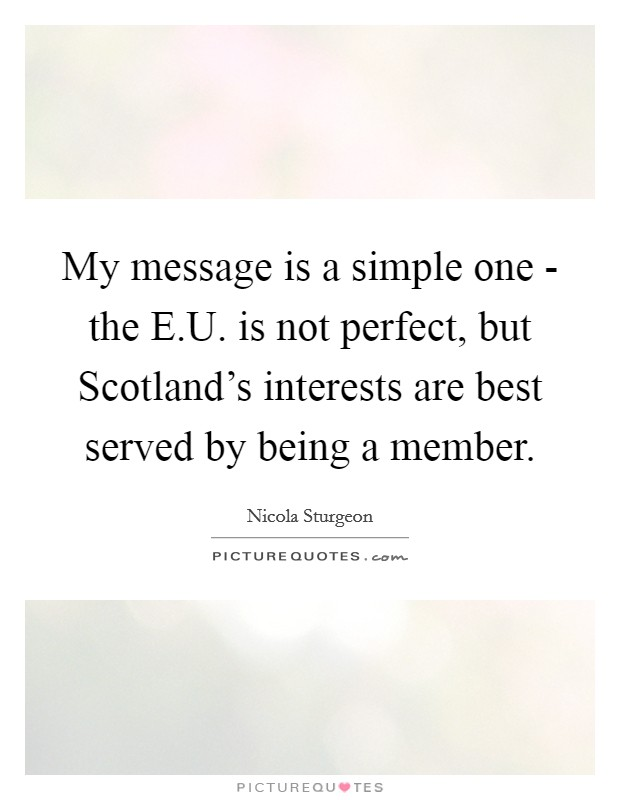 My message is a simple one - the E.U. is not perfect, but Scotland's interests are best served by being a member Picture Quote #1
