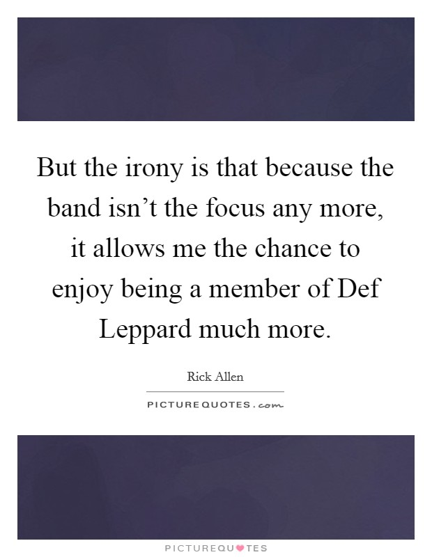 But the irony is that because the band isn't the focus any more, it allows me the chance to enjoy being a member of Def Leppard much more Picture Quote #1