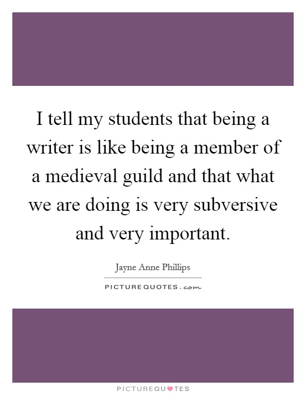 I tell my students that being a writer is like being a member of a medieval guild and that what we are doing is very subversive and very important Picture Quote #1