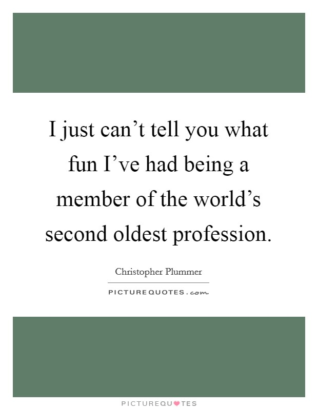 I just can't tell you what fun I've had being a member of the world's second oldest profession Picture Quote #1