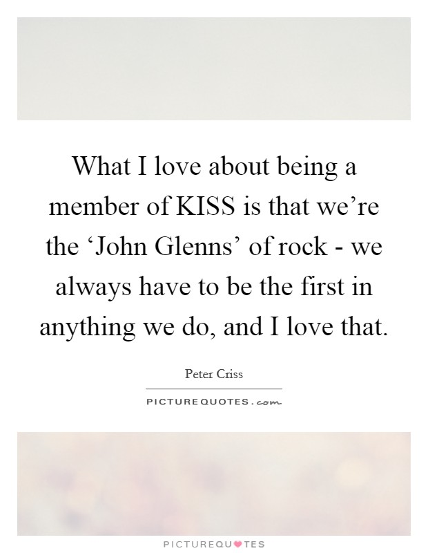 What I love about being a member of KISS is that we're the 'John Glenns' of rock - we always have to be the first in anything we do, and I love that Picture Quote #1