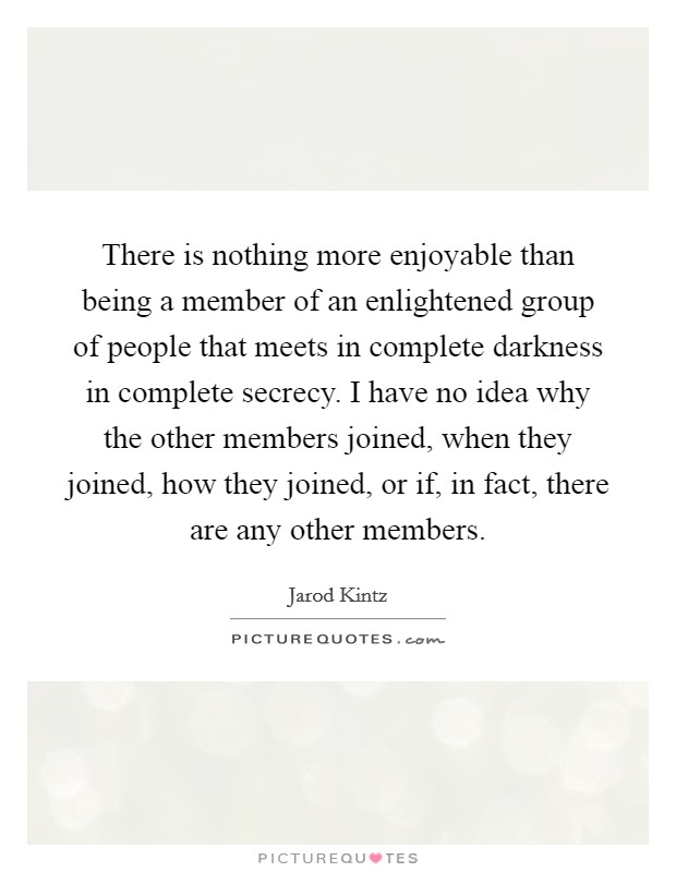 There is nothing more enjoyable than being a member of an enlightened group of people that meets in complete darkness in complete secrecy. I have no idea why the other members joined, when they joined, how they joined, or if, in fact, there are any other members Picture Quote #1