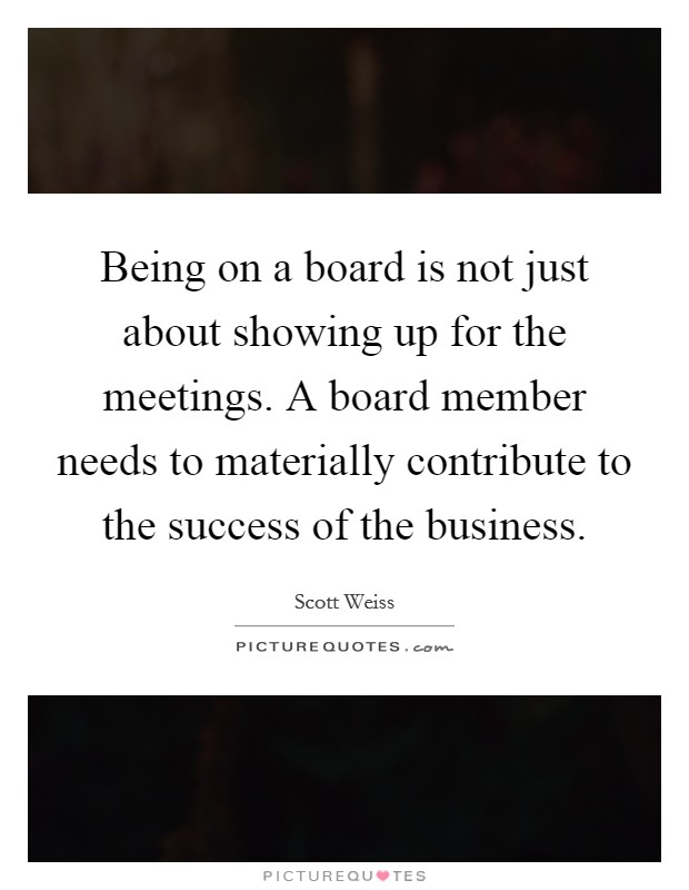 Being on a board is not just about showing up for the meetings. A board member needs to materially contribute to the success of the business Picture Quote #1