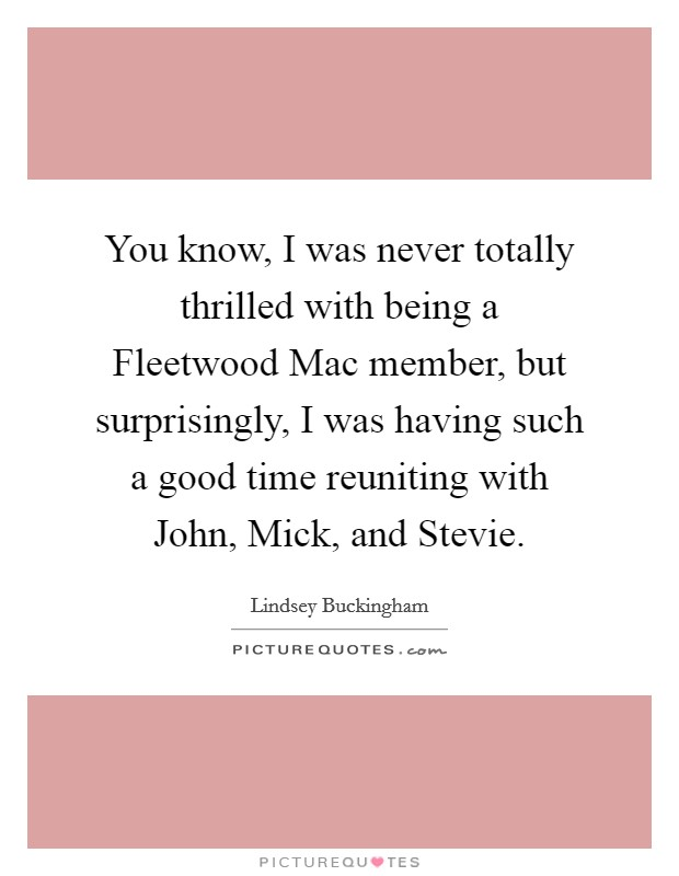 You know, I was never totally thrilled with being a Fleetwood Mac member, but surprisingly, I was having such a good time reuniting with John, Mick, and Stevie Picture Quote #1