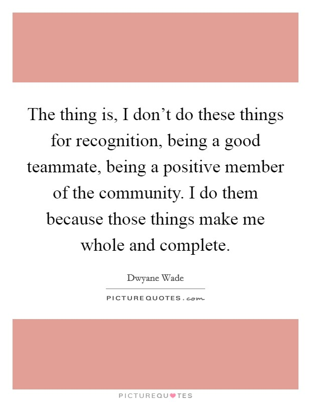 The thing is, I don't do these things for recognition, being a good teammate, being a positive member of the community. I do them because those things make me whole and complete Picture Quote #1