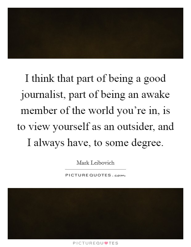 I think that part of being a good journalist, part of being an awake member of the world you're in, is to view yourself as an outsider, and I always have, to some degree Picture Quote #1