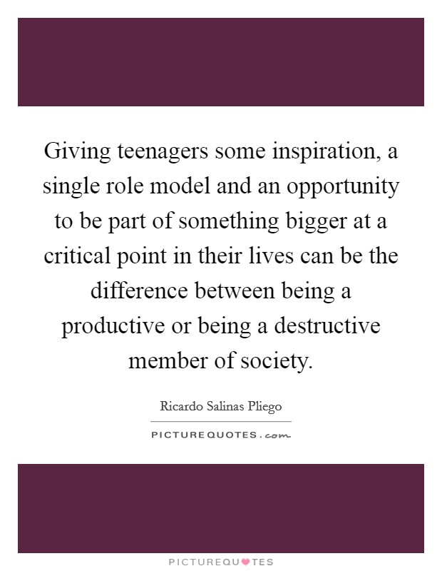 Giving teenagers some inspiration, a single role model and an opportunity to be part of something bigger at a critical point in their lives can be the difference between being a productive or being a destructive member of society Picture Quote #1