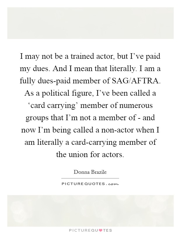 I may not be a trained actor, but I've paid my dues. And I mean that literally. I am a fully dues-paid member of SAG/AFTRA. As a political figure, I've been called a 'card carrying' member of numerous groups that I'm not a member of - and now I'm being called a non-actor when I am literally a card-carrying member of the union for actors Picture Quote #1