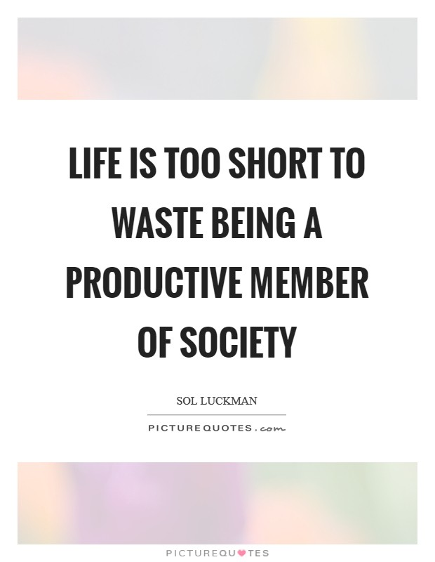 Life Is Too Short To Waste Being A Productive Member Of Society Picture  Quote #1