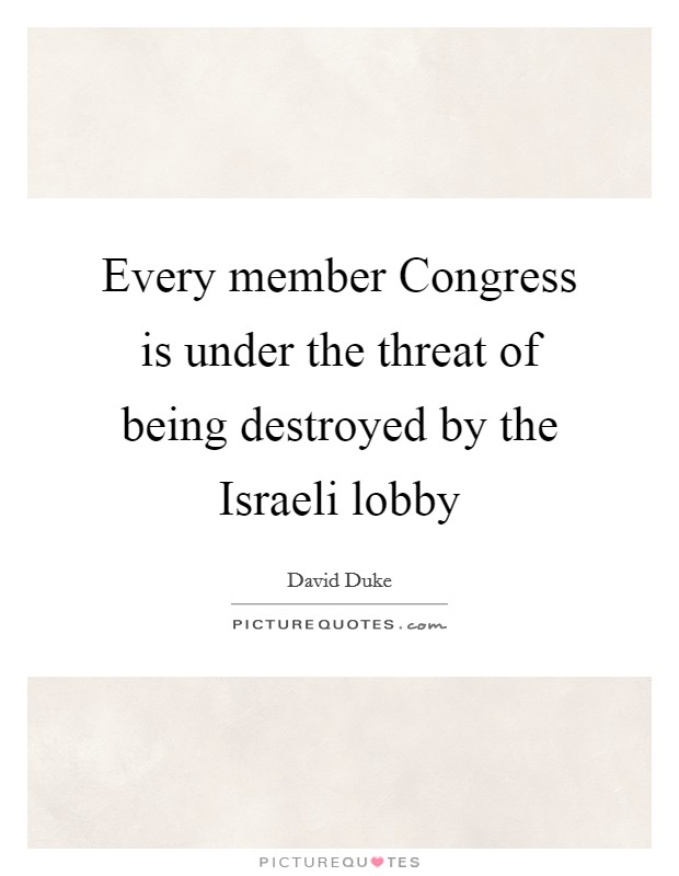 Every member Congress is under the threat of being destroyed by the Israeli lobby Picture Quote #1