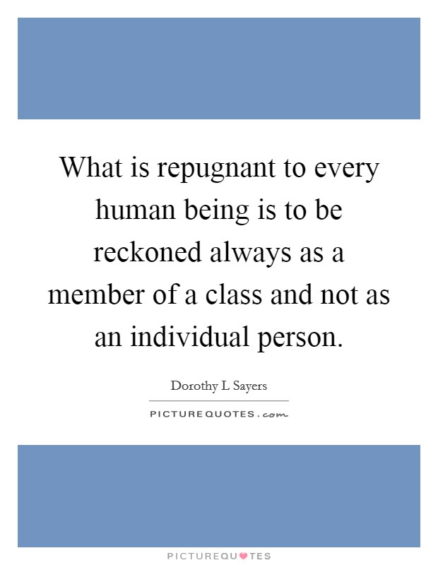 What is repugnant to every human being is to be reckoned always as a member of a class and not as an individual person Picture Quote #1