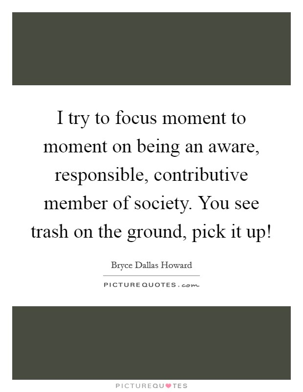 I try to focus moment to moment on being an aware, responsible, contributive member of society. You see trash on the ground, pick it up! Picture Quote #1