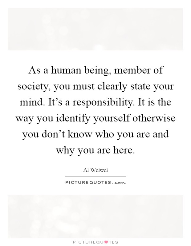 As a human being, member of society, you must clearly state your mind. It's a responsibility. It is the way you identify yourself otherwise you don't know who you are and why you are here Picture Quote #1