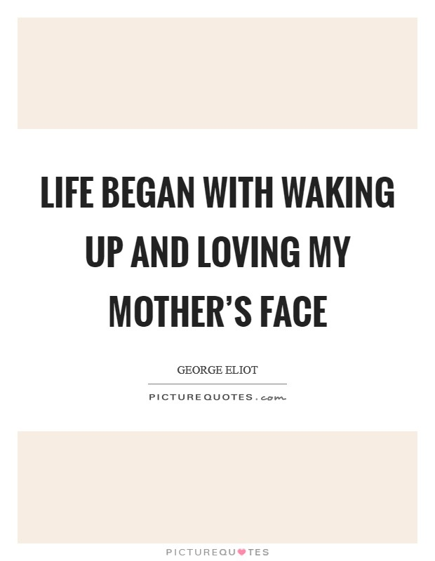 Life began with waking up and loving my mother's face Picture Quote #1