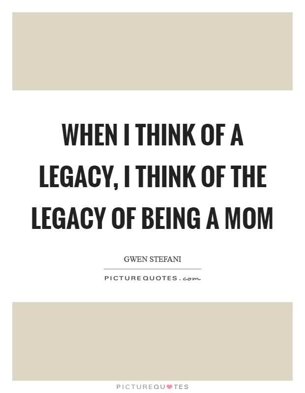 When I think of a legacy, I think of the legacy of being a mom Picture Quote #1