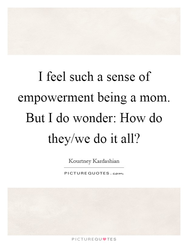 I feel such a sense of empowerment being a mom. But I do wonder: How do they/we do it all? Picture Quote #1
