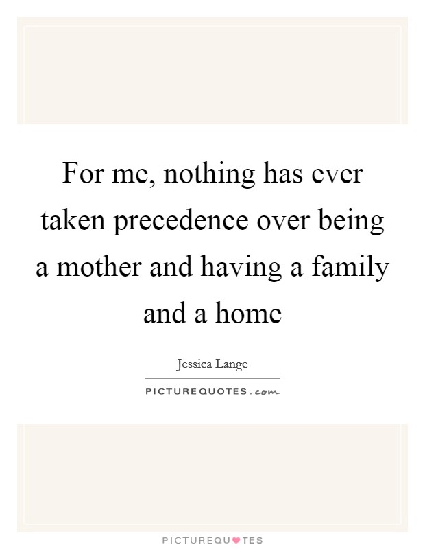 For me, nothing has ever taken precedence over being a mother and having a family and a home Picture Quote #1