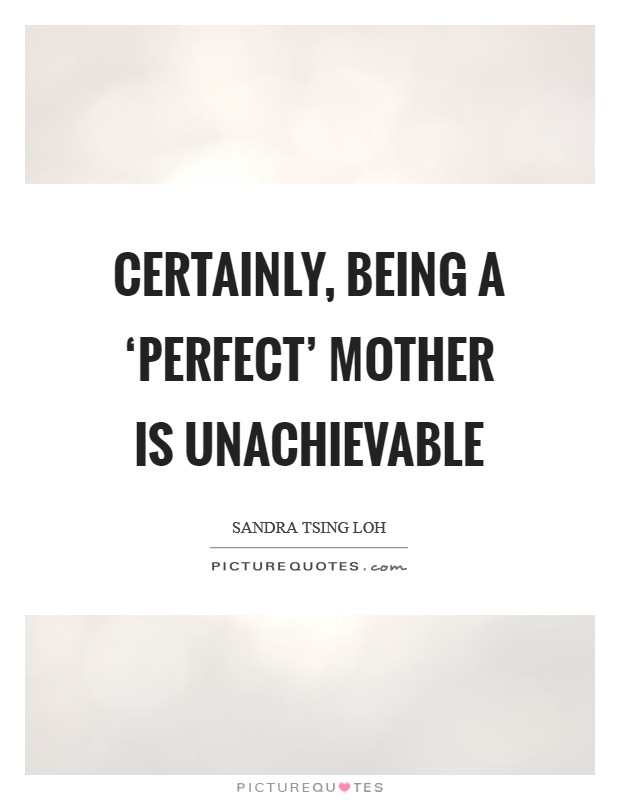 Certainly, being a 'perfect' mother is unachievable Picture Quote #1