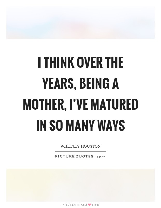 I think over the years, being a mother, I've matured in so many ways Picture Quote #1