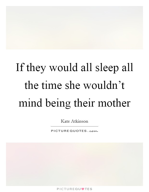 If they would all sleep all the time she wouldn't mind being their mother Picture Quote #1