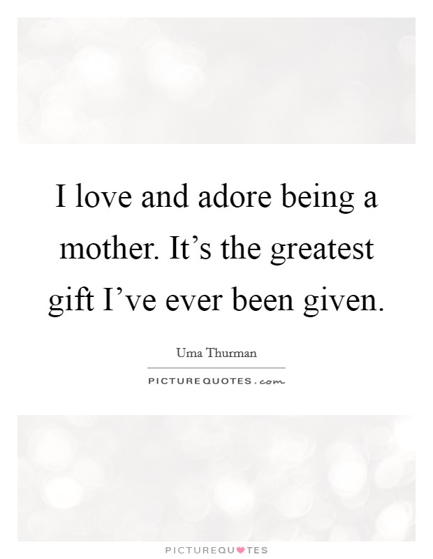 I love and adore being a mother. It\'s the greatest gift I\'ve ...