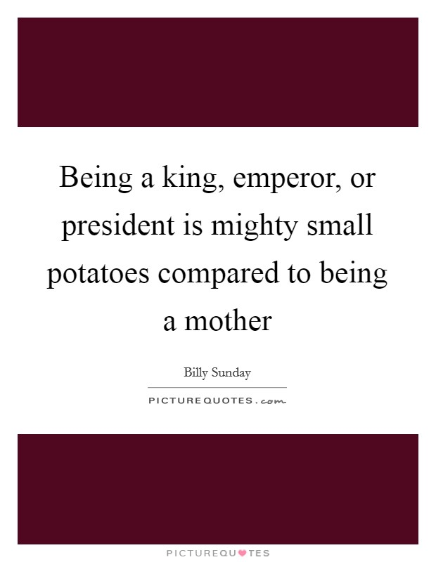 Being a king, emperor, or president is mighty small potatoes compared to being a mother Picture Quote #1
