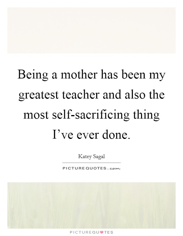 Being a mother has been my greatest teacher and also the most self-sacrificing thing I've ever done Picture Quote #1