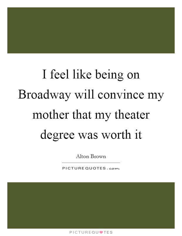 I feel like being on Broadway will convince my mother that my theater degree was worth it Picture Quote #1