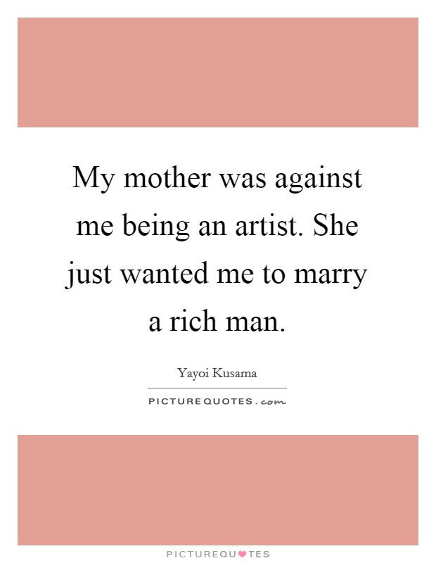 My mother was against me being an artist. She just wanted me to marry a rich man Picture Quote #1