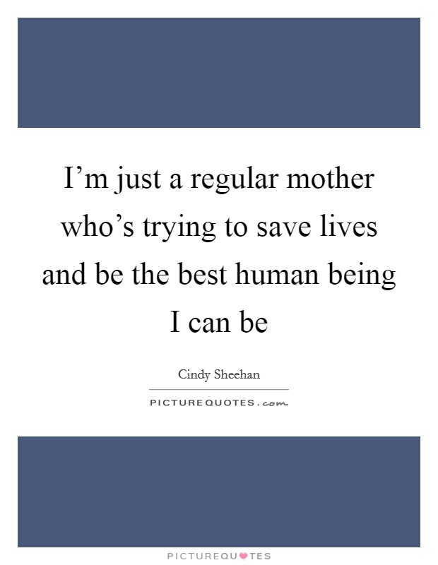 I'm just a regular mother who's trying to save lives and be the best human being I can be Picture Quote #1