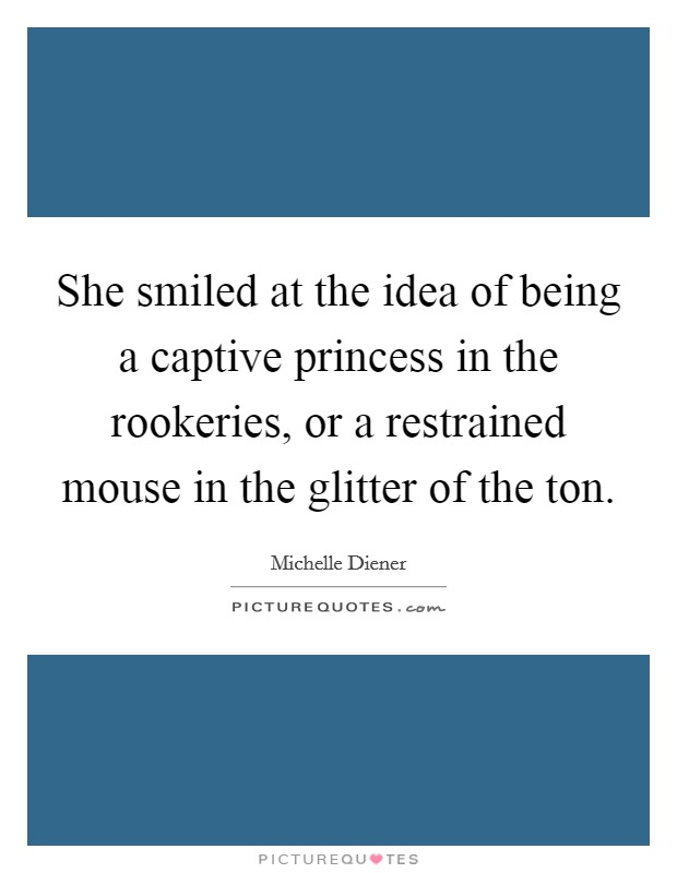 She smiled at the idea of being a captive princess in the rookeries, or a restrained mouse in the glitter of the ton Picture Quote #1