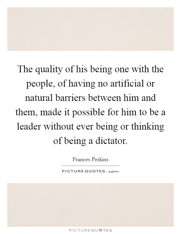 The quality of his being one with the people, of having no artificial or natural barriers between him and them, made it possible for him to be a leader without ever being or thinking of being a dictator Picture Quote #1