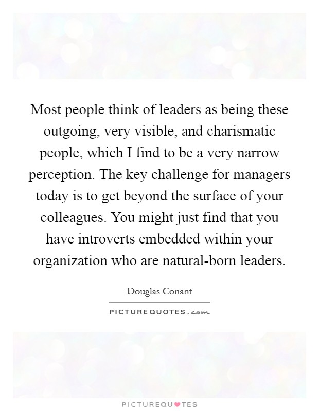 Most people think of leaders as being these outgoing, very visible, and charismatic people, which I find to be a very narrow perception. The key challenge for managers today is to get beyond the surface of your colleagues. You might just find that you have introverts embedded within your organization who are natural-born leaders Picture Quote #1